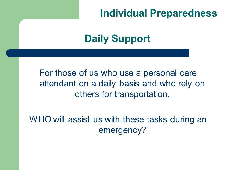 Daily Support For those of us who use a personal care attendant on a daily basis and who rely on others for transportation, WHO will assist us with these tasks during an emergency.