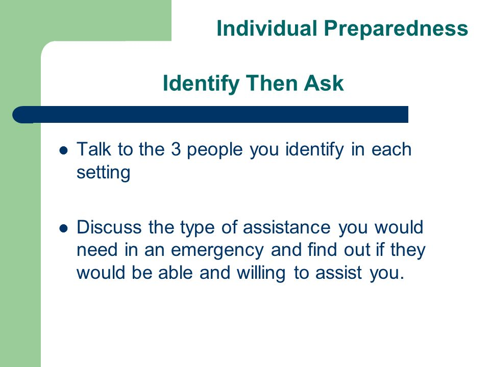 Identify Then Ask Talk to the 3 people you identify in each setting Discuss the type of assistance you would need in an emergency and find out if they would be able and willing to assist you.