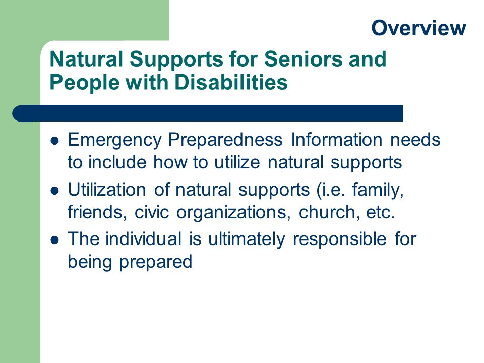 Natural Supports for Seniors and People with Disabilities Emergency Preparedness Information needs to include how to utilize natural supports Utilization of natural supports (i.e.