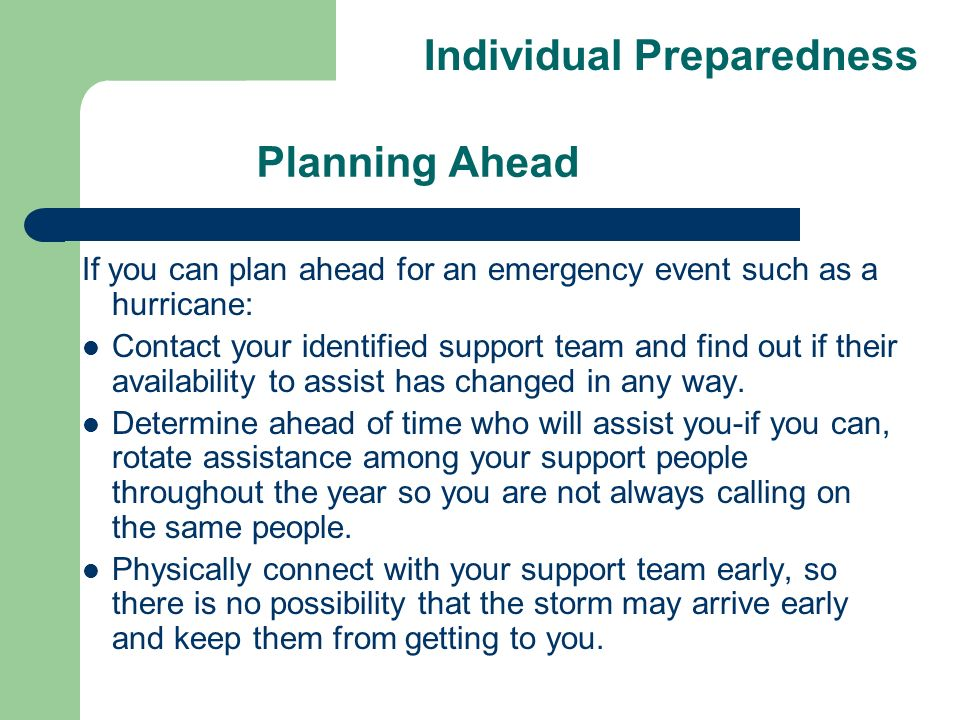 Planning Ahead If you can plan ahead for an emergency event such as a hurricane: Contact your identified support team and find out if their availability to assist has changed in any way.