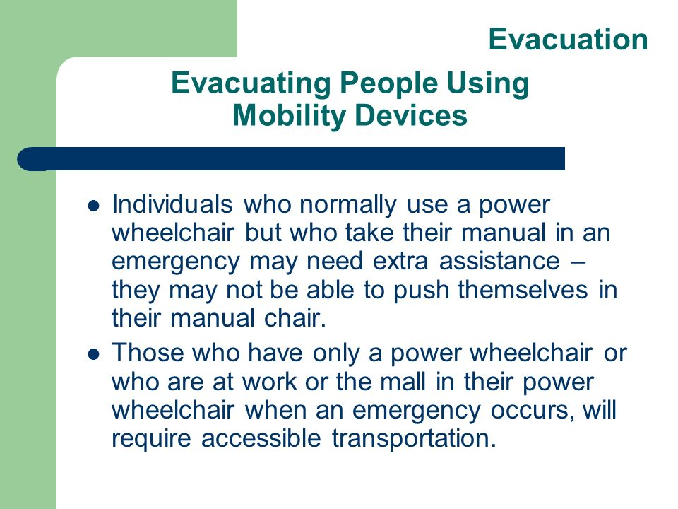 Evacuating People Using Mobility Devices Individuals who normally use a power wheelchair but who take their manual in an emergency may need extra assistance – they may not be able to push themselves in their manual chair.