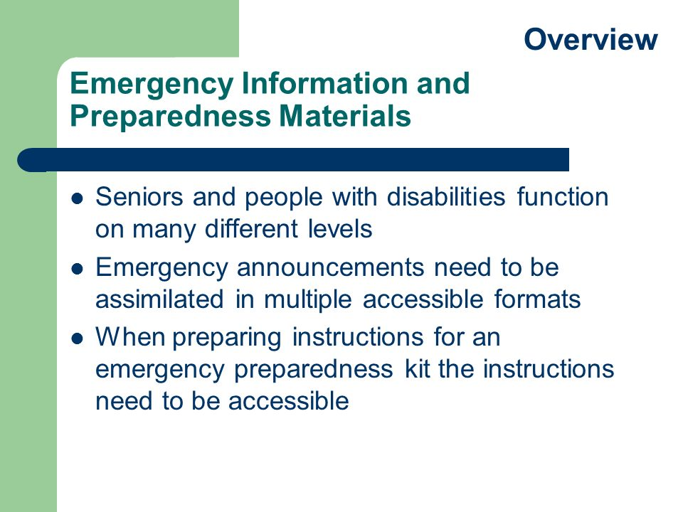 Emergency Information and Preparedness Materials Seniors and people with disabilities function on many different levels Emergency announcements need to be assimilated in multiple accessible formats When preparing instructions for an emergency preparedness kit the instructions need to be accessible Overview