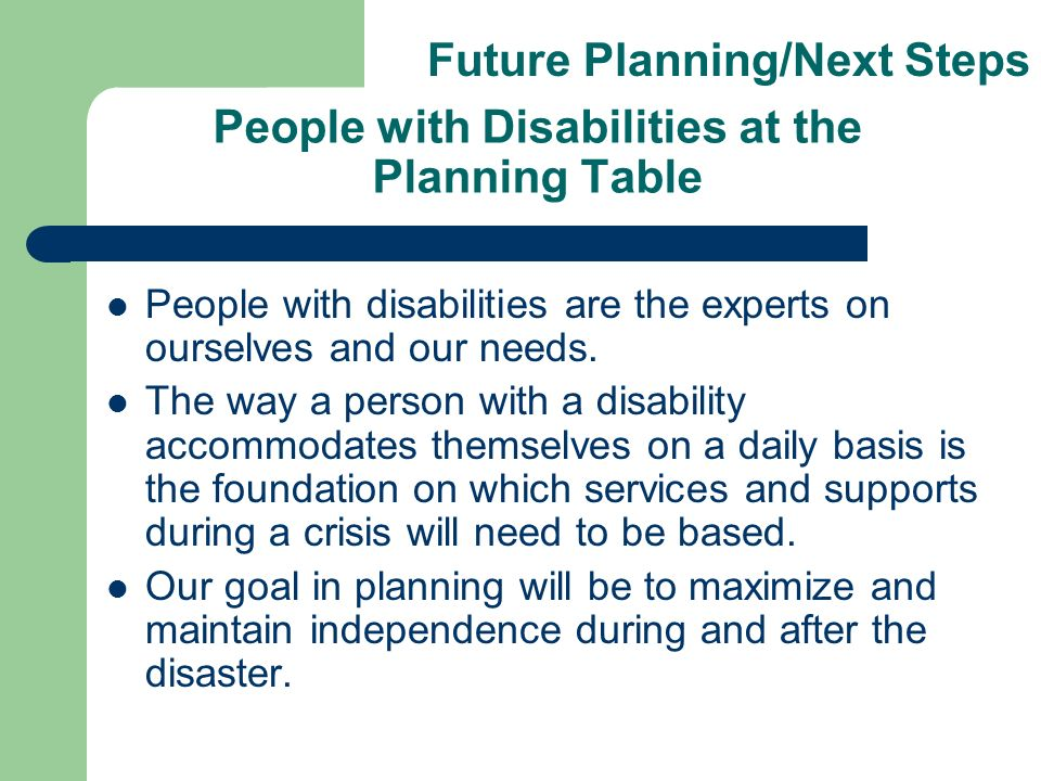 People with Disabilities at the Planning Table People with disabilities are the experts on ourselves and our needs.