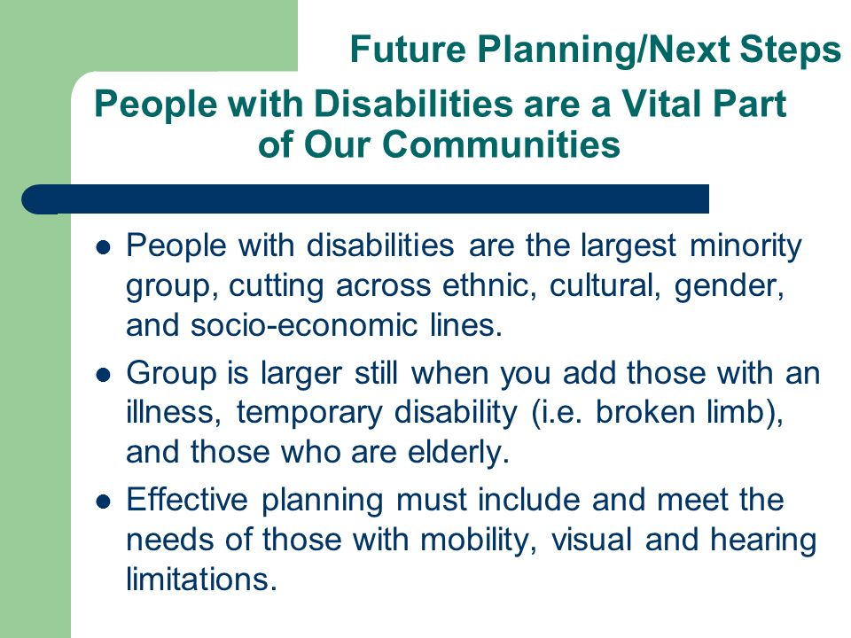 People with Disabilities are a Vital Part of Our Communities People with disabilities are the largest minority group, cutting across ethnic, cultural, gender, and socio-economic lines.