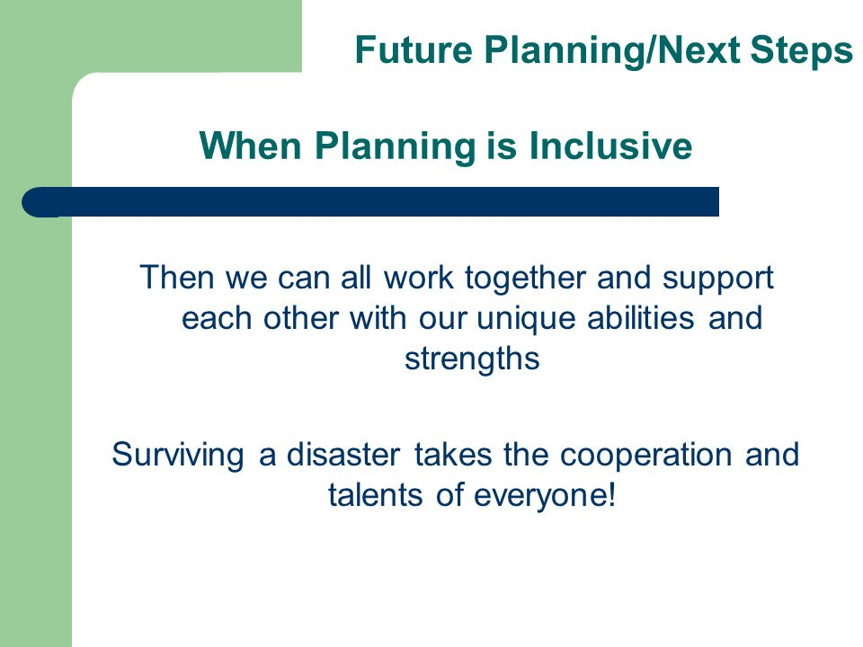 When Planning is Inclusive Then we can all work together and support each other with our unique abilities and strengths Surviving a disaster takes the cooperation and talents of everyone.