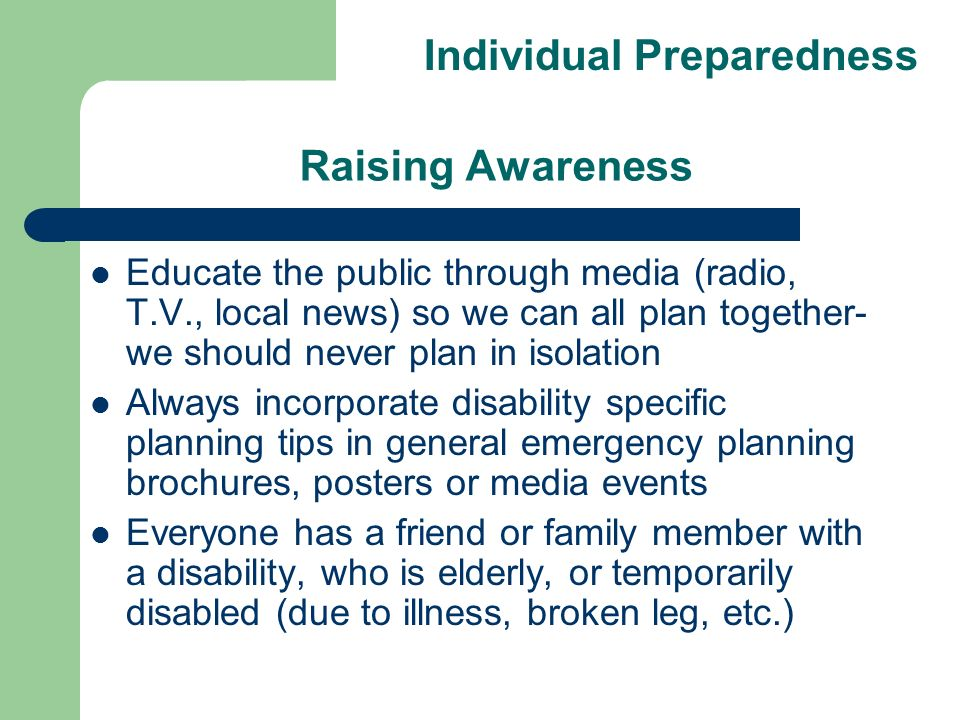 Raising Awareness Educate the public through media (radio, T.V., local news) so we can all plan together- we should never plan in isolation Always incorporate disability specific planning tips in general emergency planning brochures, posters or media events Everyone has a friend or family member with a disability, who is elderly, or temporarily disabled (due to illness, broken leg, etc.) Individual Preparedness