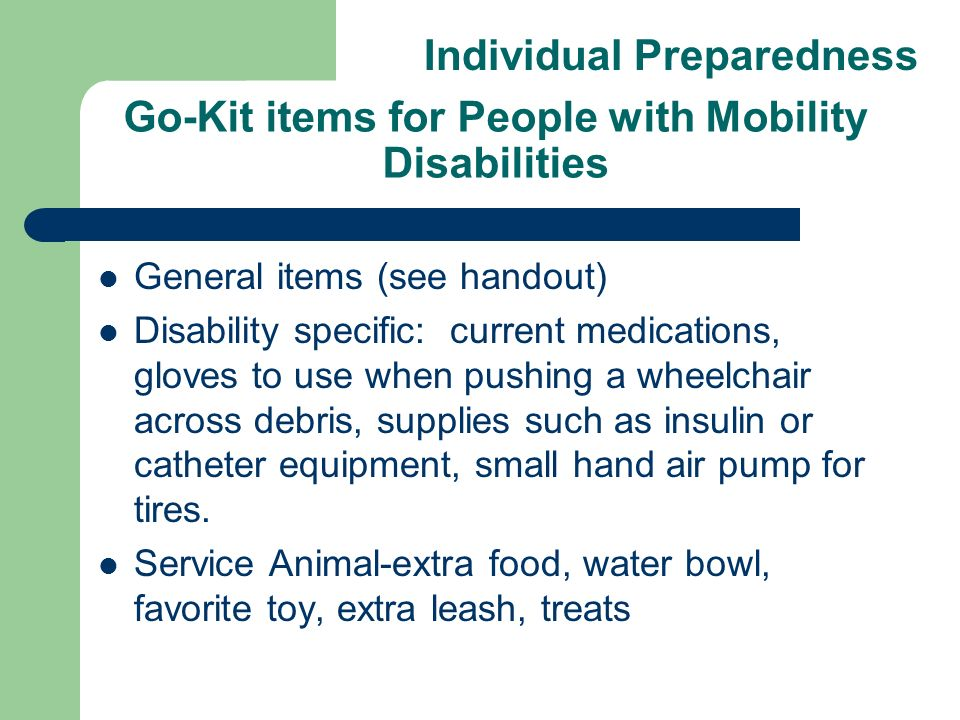 Go-Kit items for People with Mobility Disabilities General items (see handout) Disability specific: current medications, gloves to use when pushing a wheelchair across debris, supplies such as insulin or catheter equipment, small hand air pump for tires.