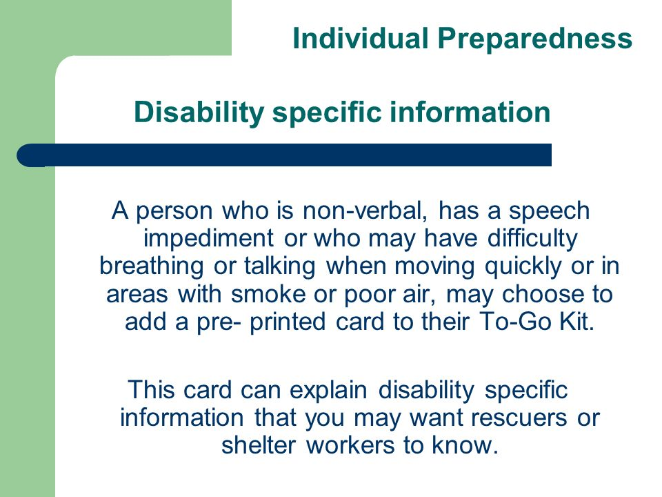 Disability specific information A person who is non-verbal, has a speech impediment or who may have difficulty breathing or talking when moving quickly or in areas with smoke or poor air, may choose to add a pre- printed card to their To-Go Kit.