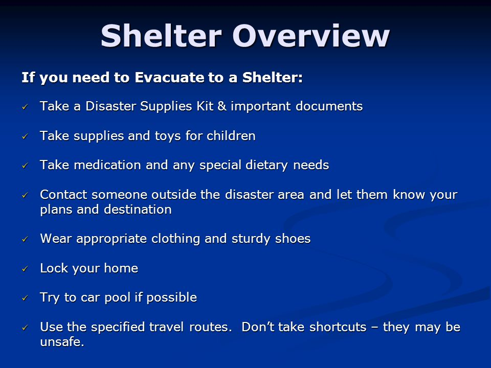 Shelter Overview If you need to Evacuate to a Shelter: Take a Disaster Supplies Kit & important documents Take a Disaster Supplies Kit & important documents Take supplies and toys for children Take supplies and toys for children Take medication and any special dietary needs Take medication and any special dietary needs Contact someone outside the disaster area and let them know your Contact someone outside the disaster area and let them know your plans and destination Wear appropriate clothing and sturdy shoes Wear appropriate clothing and sturdy shoes Lock your home Lock your home Try to car pool if possible Try to car pool if possible Use the specified travel routes.
