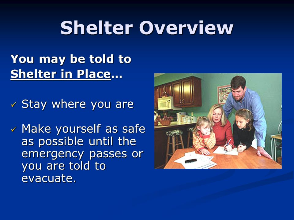 Shelter Overview You may be told to Shelter in Place… Stay where you are Stay where you are Make yourself as safe as possible until the emergency passes or you are told to evacuate.