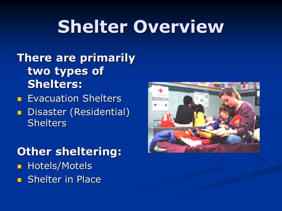 Shelter Overview There are primarily two types of Shelters: Evacuation Shelters Evacuation Shelters Disaster (Residential) Shelters Disaster (Residential) Shelters Other sheltering: Hotels/Motels Hotels/Motels Shelter in Place Shelter in Place