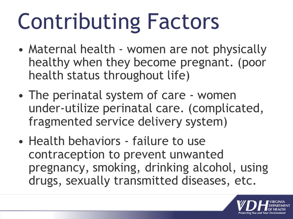 Contributing Factors Maternal health - women are not physically healthy when they become pregnant.