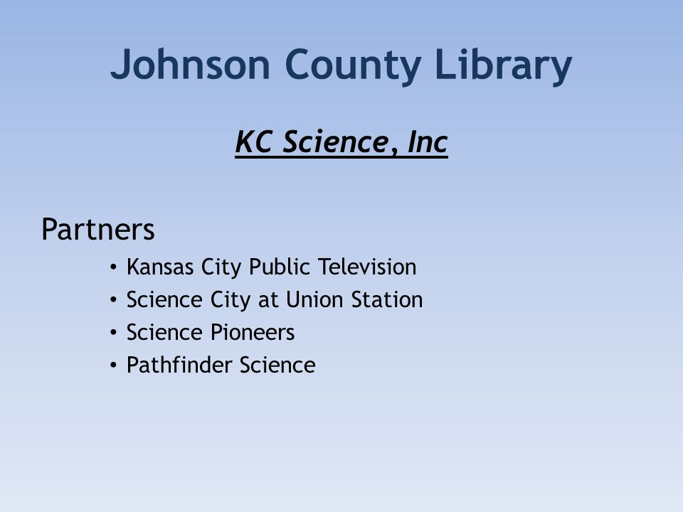 Johnson County Library KC Science, Inc Partners Kansas City Public Television Science City at Union Station Science Pioneers Pathfinder Science