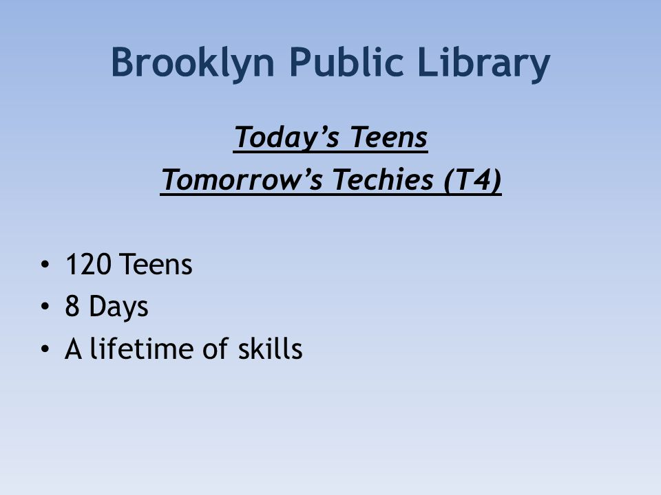 Brooklyn Public Library Todays Teens Tomorrows Techies (T4) 120 Teens 8 Days A lifetime of skills