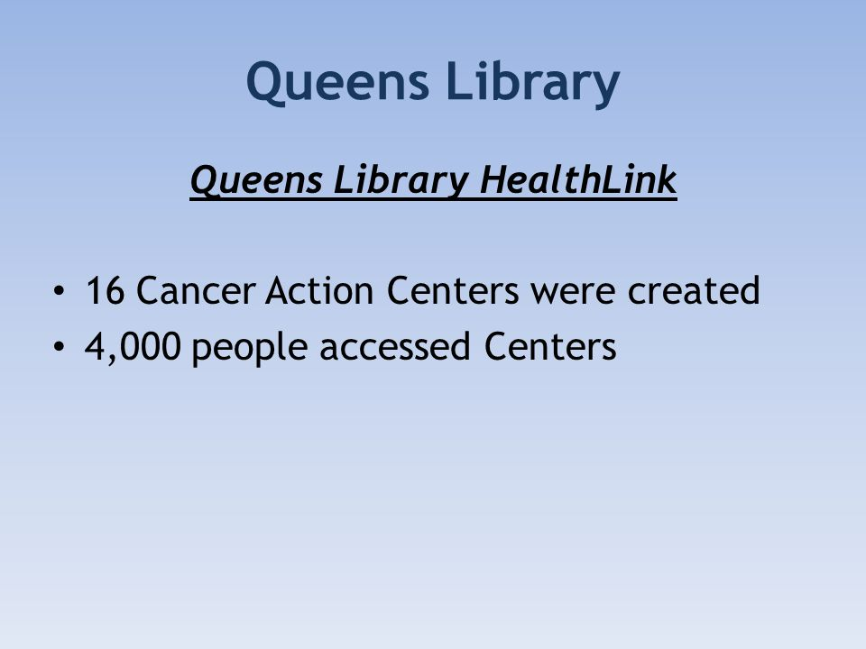 Queens Library Queens Library HealthLink 16 Cancer Action Centers were created 4,000 people accessed Centers