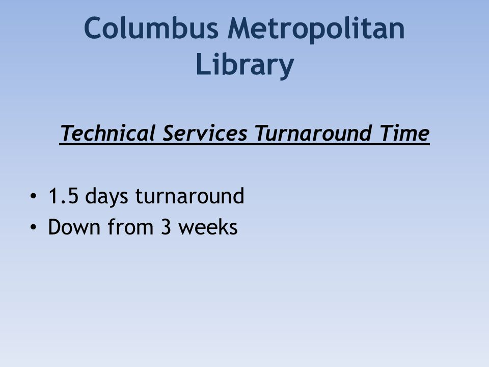 Columbus Metropolitan Library Technical Services Turnaround Time 1.5 days turnaround Down from 3 weeks