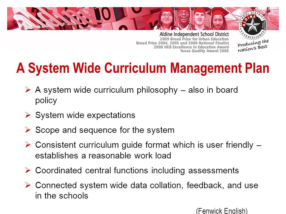 A System Wide Curriculum Management Plan A system wide curriculum philosophy – also in board policy System wide expectations Scope and sequence for the system Consistent curriculum guide format which is user friendly – establishes a reasonable work load Coordinated central functions including assessments Connected system wide data collation, feedback, and use in the schools (Fenwick English)
