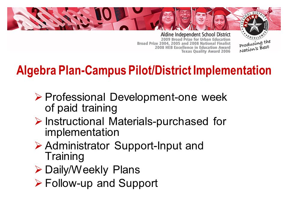Algebra Plan-Campus Pilot/District Implementation Professional Development-one week of paid training Instructional Materials-purchased for implementation Administrator Support-Input and Training Daily/Weekly Plans Follow-up and Support