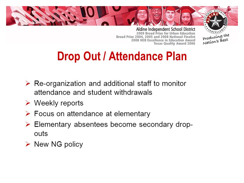 Drop Out / Attendance Plan Re-organization and additional staff to monitor attendance and student withdrawals Weekly reports Focus on attendance at elementary Elementary absentees become secondary drop- outs New NG policy