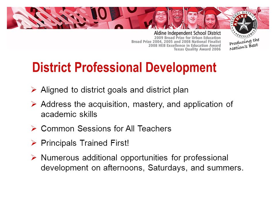 District Professional Development Aligned to district goals and district plan Address the acquisition, mastery, and application of academic skills Common Sessions for All Teachers Principals Trained First.