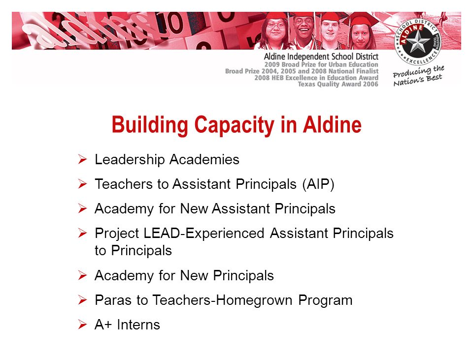 Building Capacity in Aldine Leadership Academies Teachers to Assistant Principals (AIP) Academy for New Assistant Principals Project LEAD-Experienced Assistant Principals to Principals Academy for New Principals Paras to Teachers-Homegrown Program A+ Interns