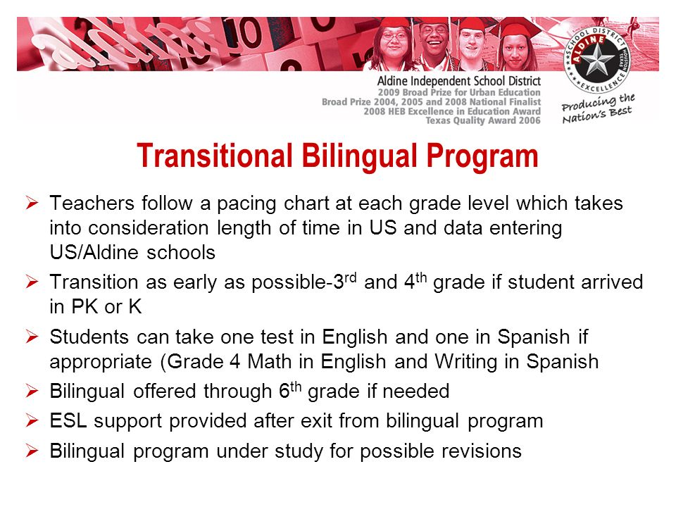 Transitional Bilingual Program Teachers follow a pacing chart at each grade level which takes into consideration length of time in US and data entering US/Aldine schools Transition as early as possible-3 rd and 4 th grade if student arrived in PK or K Students can take one test in English and one in Spanish if appropriate (Grade 4 Math in English and Writing in Spanish Bilingual offered through 6 th grade if needed ESL support provided after exit from bilingual program Bilingual program under study for possible revisions