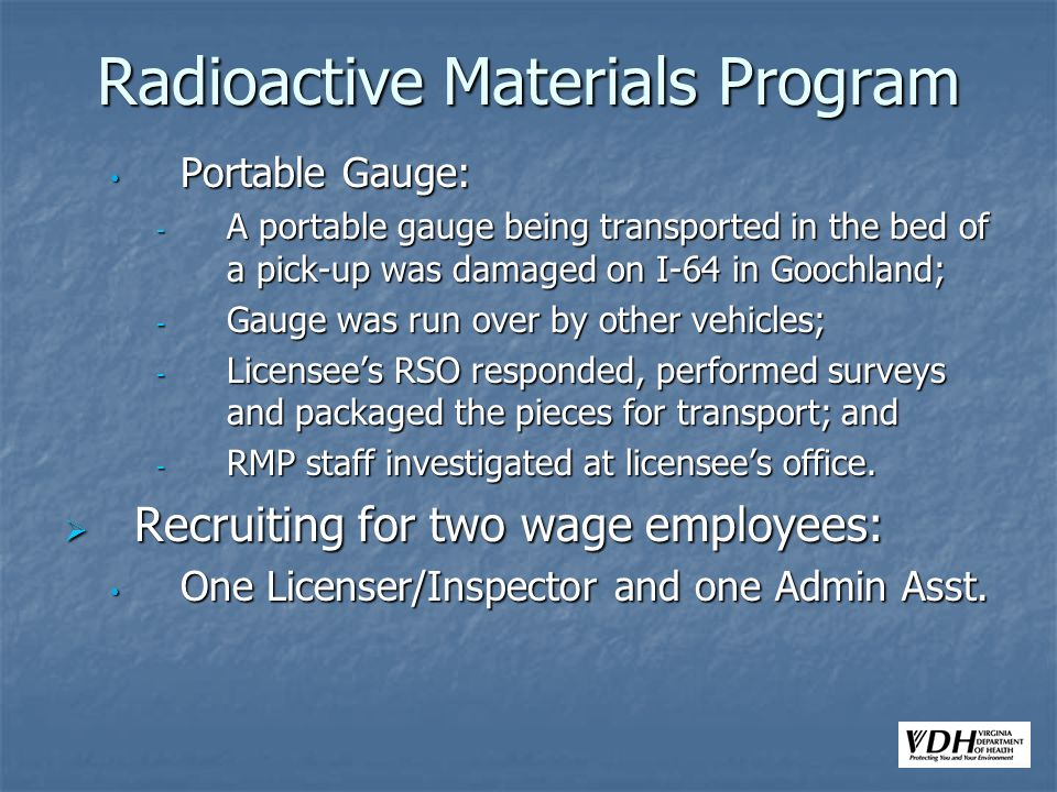 Radioactive Materials Program Portable Gauge: Portable Gauge: - A portable gauge being transported in the bed of a pick-up was damaged on I-64 in Goochland; - Gauge was run over by other vehicles; - Licensees RSO responded, performed surveys and packaged the pieces for transport; and - RMP staff investigated at licensees office.