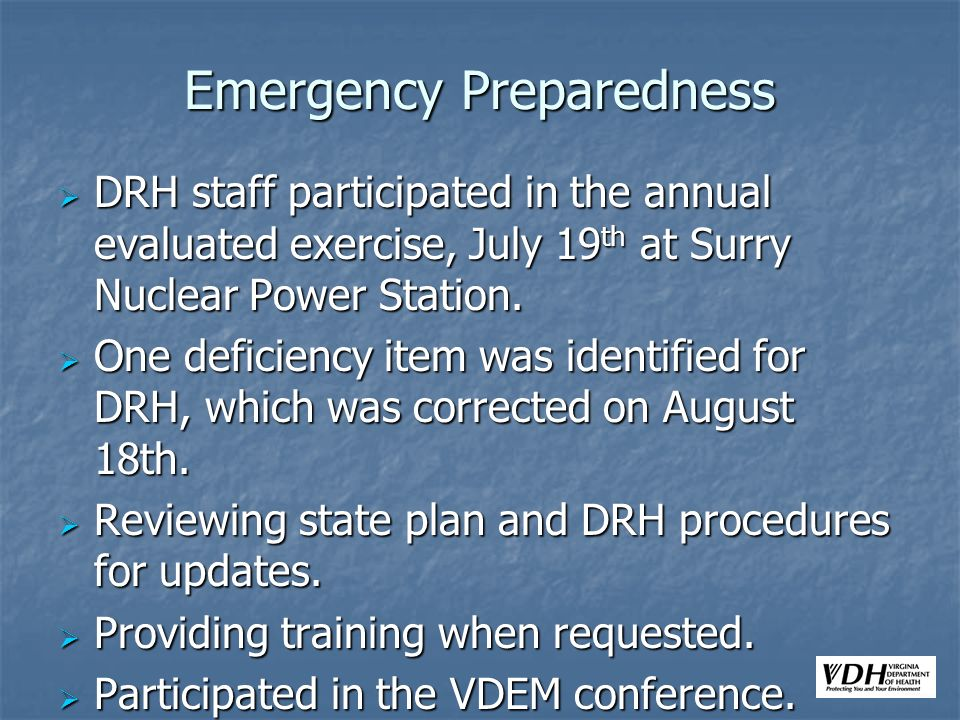 Emergency Preparedness DRH staff participated in the annual evaluated exercise, July 19 th at Surry Nuclear Power Station.