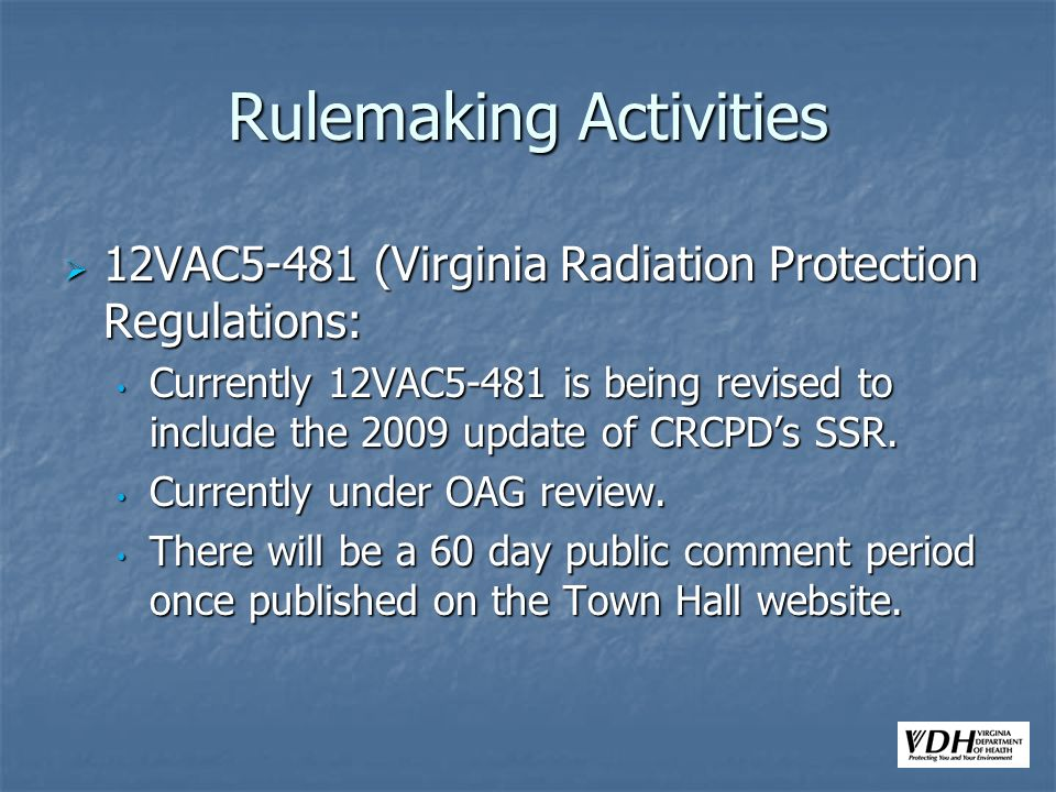 Rulemaking Activities 12VAC5-481 (Virginia Radiation Protection Regulations: 12VAC5-481 (Virginia Radiation Protection Regulations: Currently 12VAC5-481 is being revised to include the 2009 update of CRCPDs SSR.