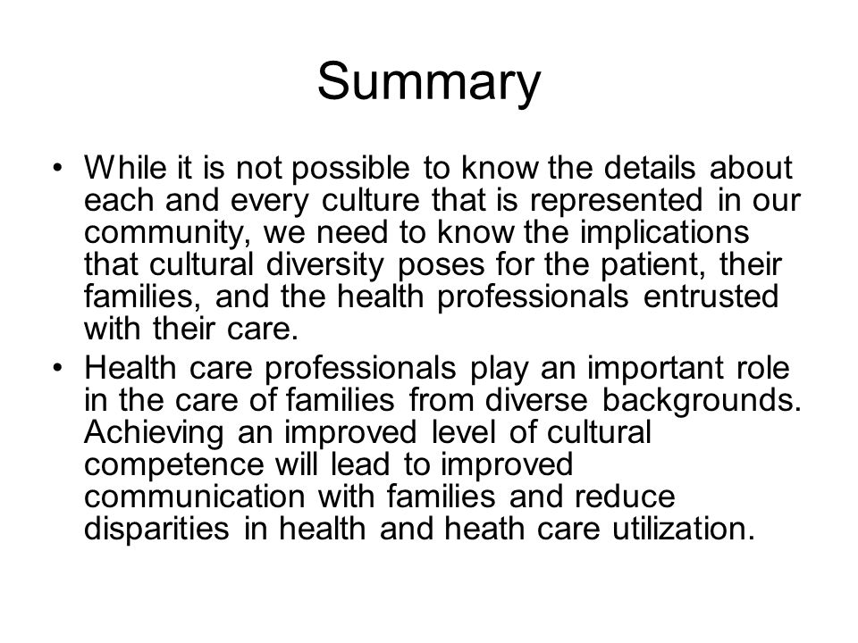 Summary While it is not possible to know the details about each and every culture that is represented in our community, we need to know the implications that cultural diversity poses for the patient, their families, and the health professionals entrusted with their care.
