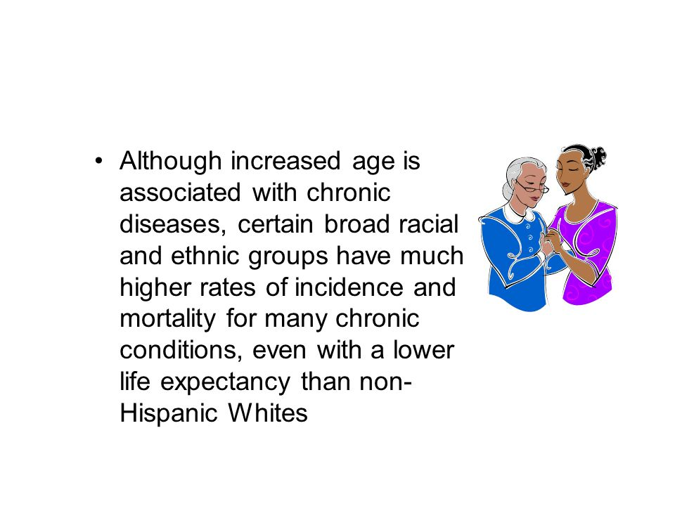 Although increased age is associated with chronic diseases, certain broad racial and ethnic groups have much higher rates of incidence and mortality for many chronic conditions, even with a lower life expectancy than non- Hispanic Whites