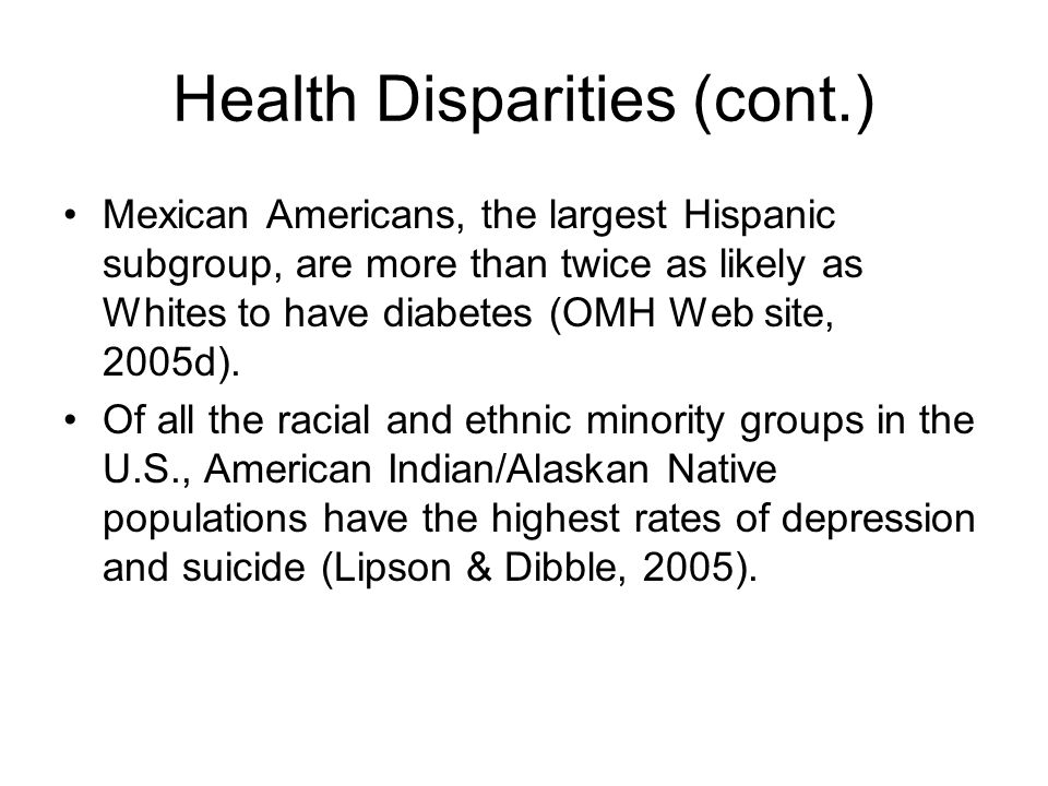 Health Disparities (cont.) Mexican Americans, the largest Hispanic subgroup, are more than twice as likely as Whites to have diabetes (OMH Web site, 2005d).