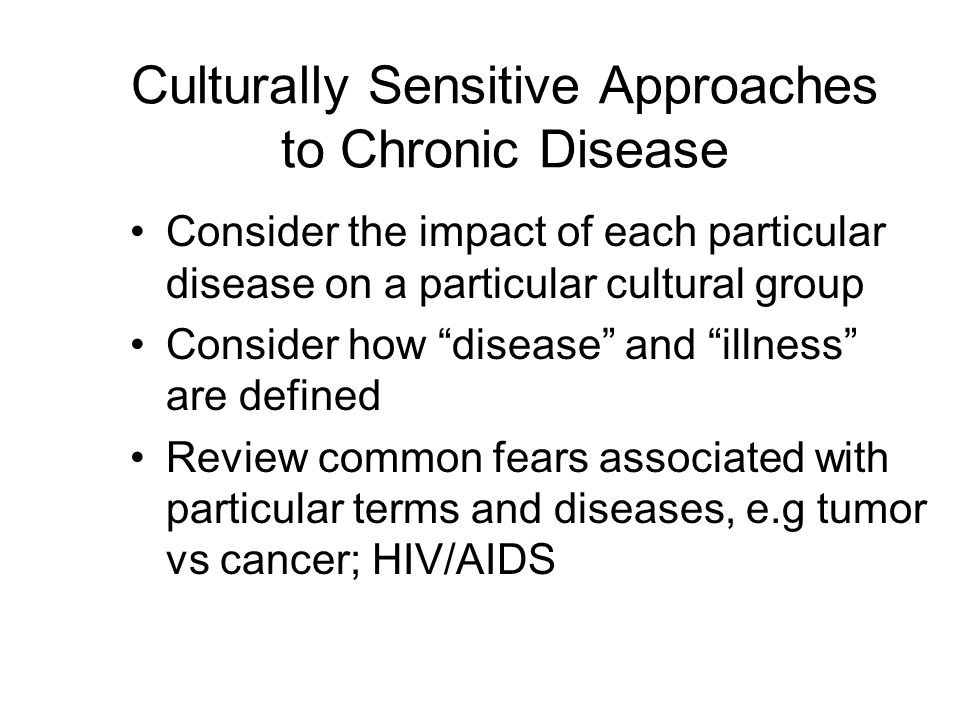 Culturally Sensitive Approaches to Chronic Disease Consider the impact of each particular disease on a particular cultural group Consider how disease and illness are defined Review common fears associated with particular terms and diseases, e.g tumor vs cancer; HIV/AIDS