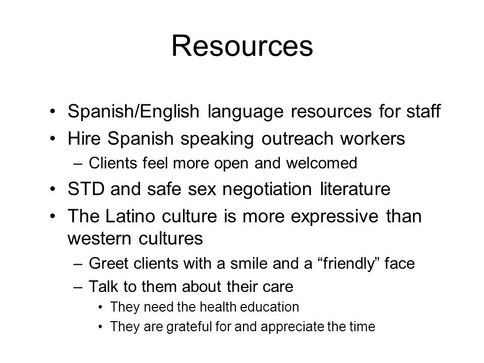Resources Spanish/English language resources for staff Hire Spanish speaking outreach workers –Clients feel more open and welcomed STD and safe sex negotiation literature The Latino culture is more expressive than western cultures –Greet clients with a smile and a friendly face –Talk to them about their care They need the health education They are grateful for and appreciate the time