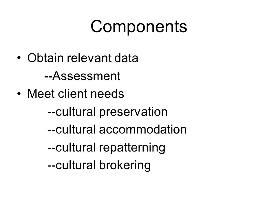 Components Obtain relevant data --Assessment Meet client needs --cultural preservation --cultural accommodation --cultural repatterning --cultural brokering
