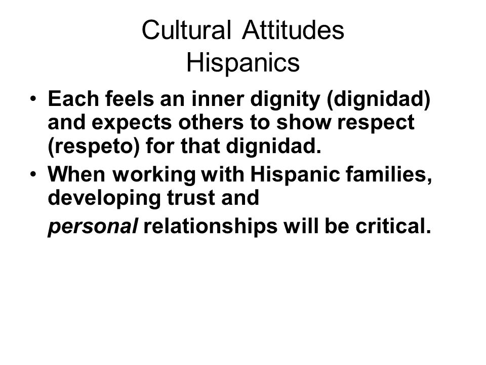 Cultural Attitudes Hispanics Each feels an inner dignity (dignidad) and expects others to show respect (respeto) for that dignidad.