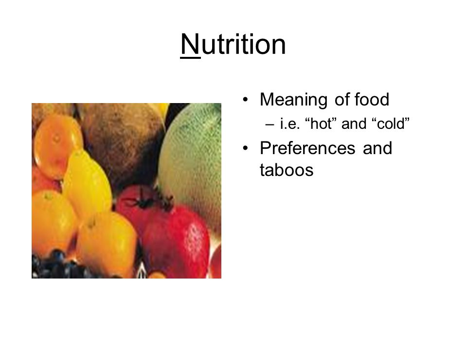 Nutrition Meaning of food –i.e. hot and cold Preferences and taboos