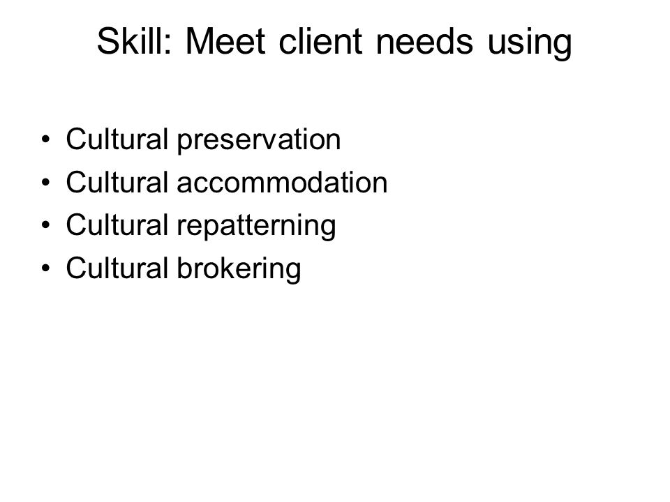 Skill: Meet client needs using Cultural preservation Cultural accommodation Cultural repatterning Cultural brokering
