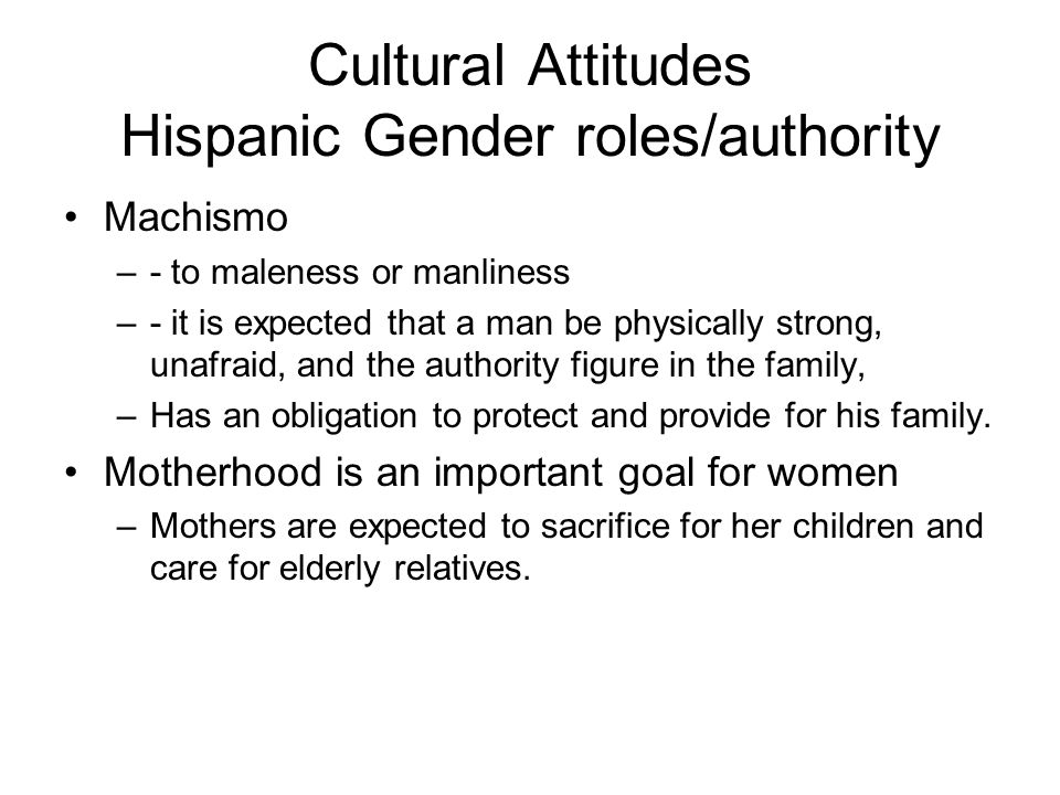Cultural Attitudes Hispanic Gender roles/authority Machismo –- to maleness or manliness –- it is expected that a man be physically strong, unafraid, and the authority figure in the family, –Has an obligation to protect and provide for his family.
