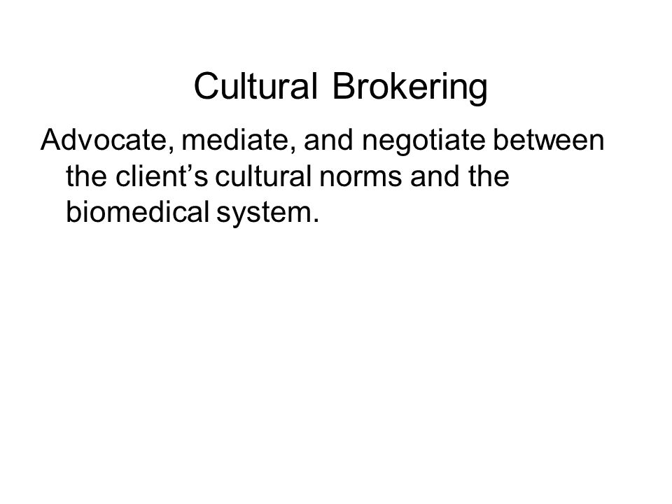 Cultural Brokering Advocate, mediate, and negotiate between the clients cultural norms and the biomedical system.