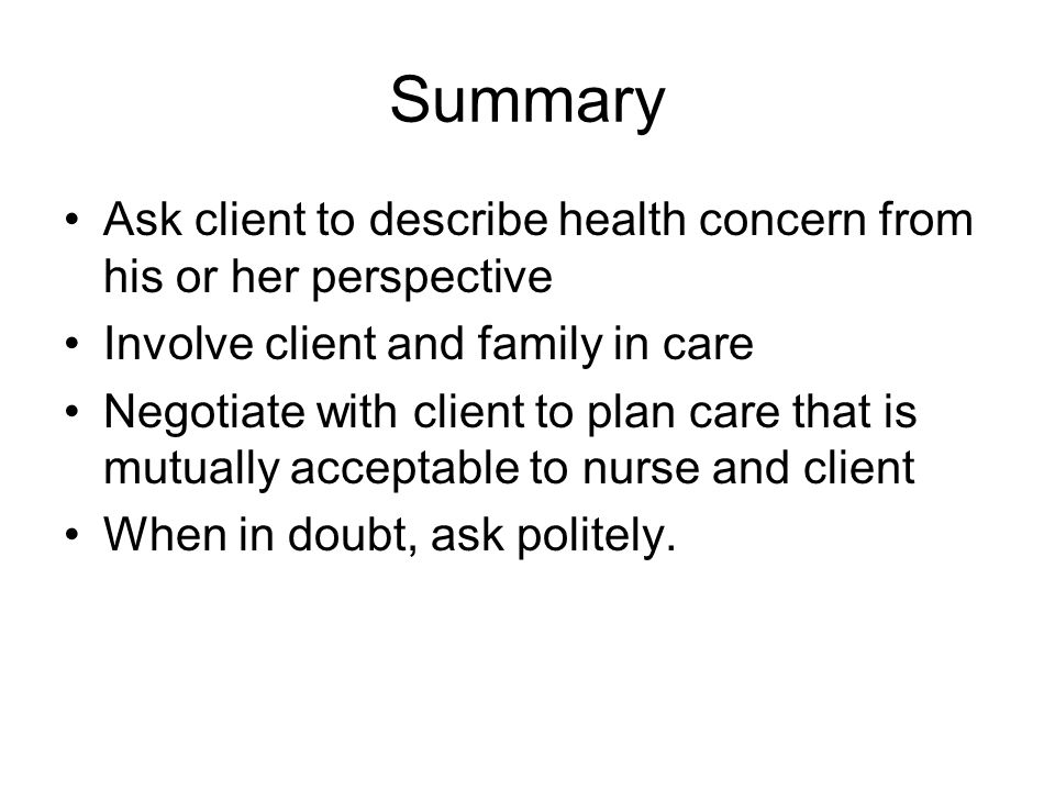 Summary Ask client to describe health concern from his or her perspective Involve client and family in care Negotiate with client to plan care that is mutually acceptable to nurse and client When in doubt, ask politely.