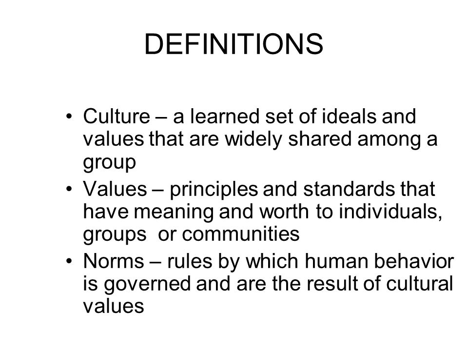 DEFINITIONS Culture – a learned set of ideals and values that are widely shared among a group Values – principles and standards that have meaning and worth to individuals, groups or communities Norms – rules by which human behavior is governed and are the result of cultural values