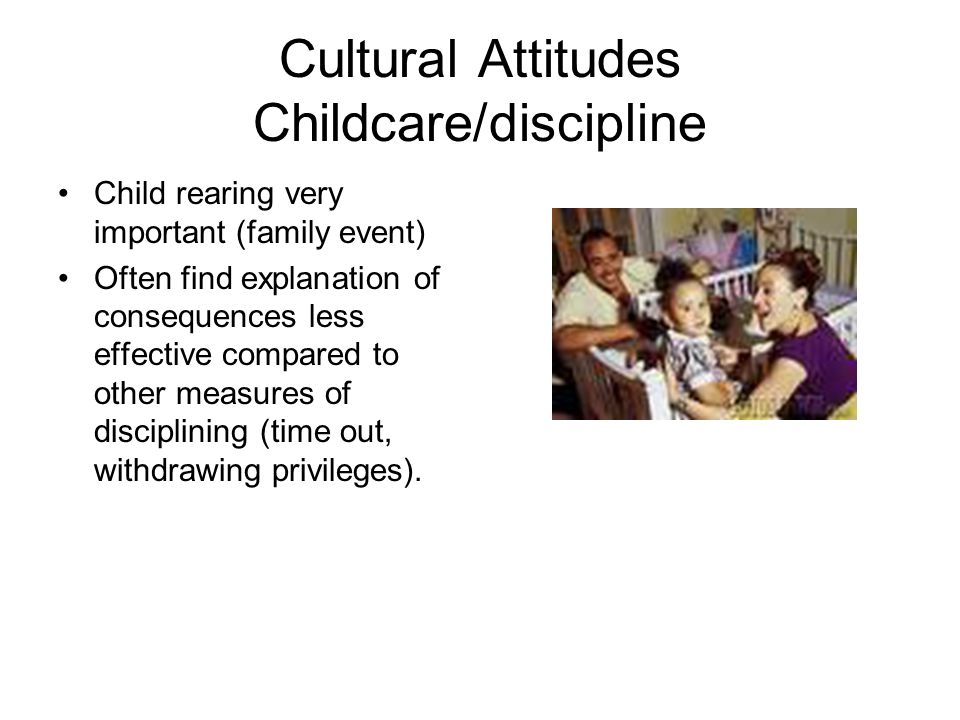 Cultural Attitudes Childcare/discipline Child rearing very important (family event) Often find explanation of consequences less effective compared to other measures of disciplining (time out, withdrawing privileges).