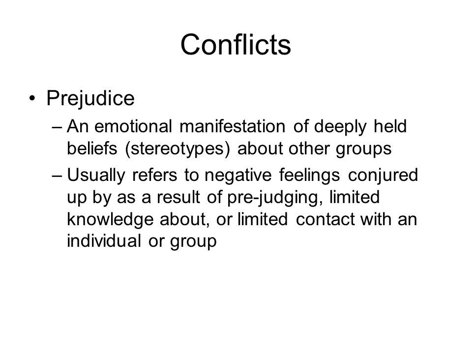 Conflicts Prejudice –An emotional manifestation of deeply held beliefs (stereotypes) about other groups –Usually refers to negative feelings conjured up by as a result of pre-judging, limited knowledge about, or limited contact with an individual or group
