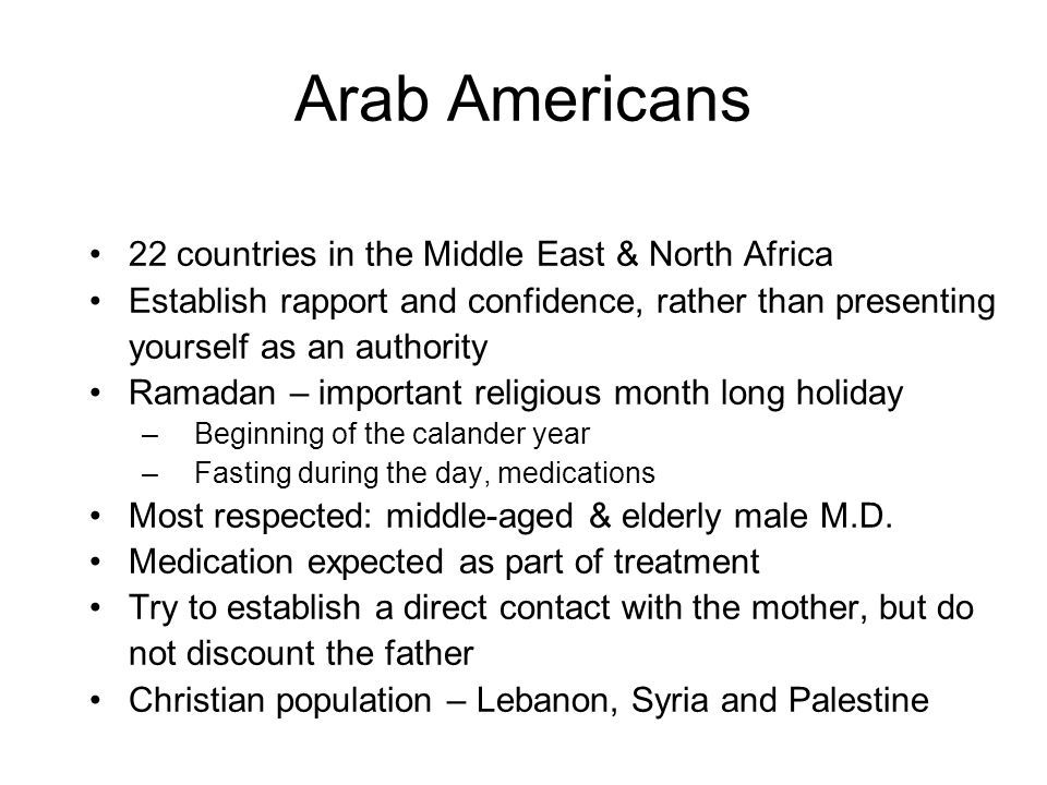 Arab Americans 22 countries in the Middle East & North Africa Establish rapport and confidence, rather than presenting yourself as an authority Ramadan – important religious month long holiday –Beginning of the calander year –Fasting during the day, medications Most respected: middle-aged & elderly male M.D.