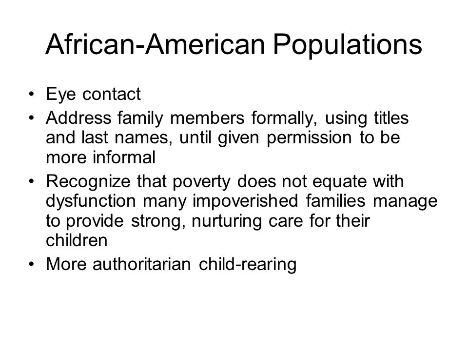 African-American Populations Eye contact Address family members formally, using titles and last names, until given permission to be more informal Recognize that poverty does not equate with dysfunction many impoverished families manage to provide strong, nurturing care for their children More authoritarian child-rearing