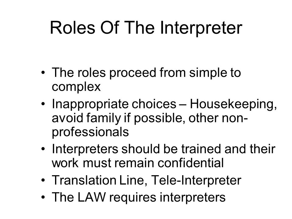 Roles Of The Interpreter The roles proceed from simple to complex Inappropriate choices – Housekeeping, avoid family if possible, other non- professionals Interpreters should be trained and their work must remain confidential Translation Line, Tele-Interpreter The LAW requires interpreters