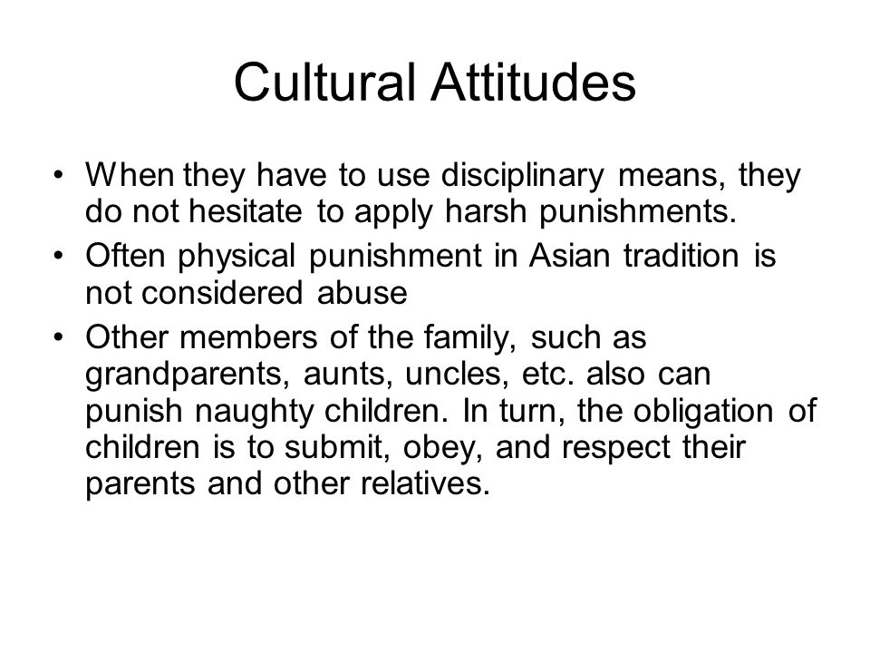 Cultural Attitudes When they have to use disciplinary means, they do not hesitate to apply harsh punishments.