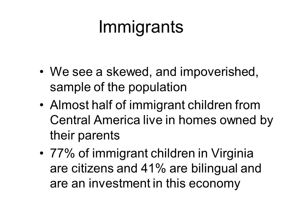 Immigrants We see a skewed, and impoverished, sample of the population Almost half of immigrant children from Central America live in homes owned by their parents 77% of immigrant children in Virginia are citizens and 41% are bilingual and are an investment in this economy