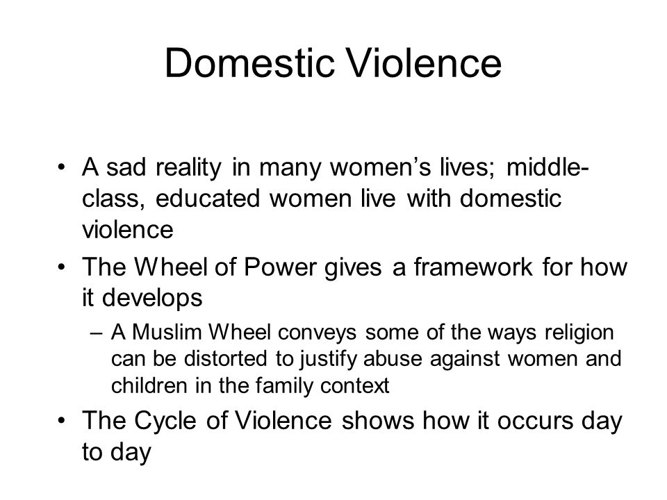 Domestic Violence A sad reality in many womens lives; middle- class, educated women live with domestic violence The Wheel of Power gives a framework for how it develops –A Muslim Wheel conveys some of the ways religion can be distorted to justify abuse against women and children in the family context The Cycle of Violence shows how it occurs day to day